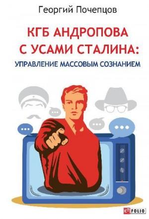 Почепцов Георгий - КГБ Андропова с усами Сталина: управление массовым сознанием